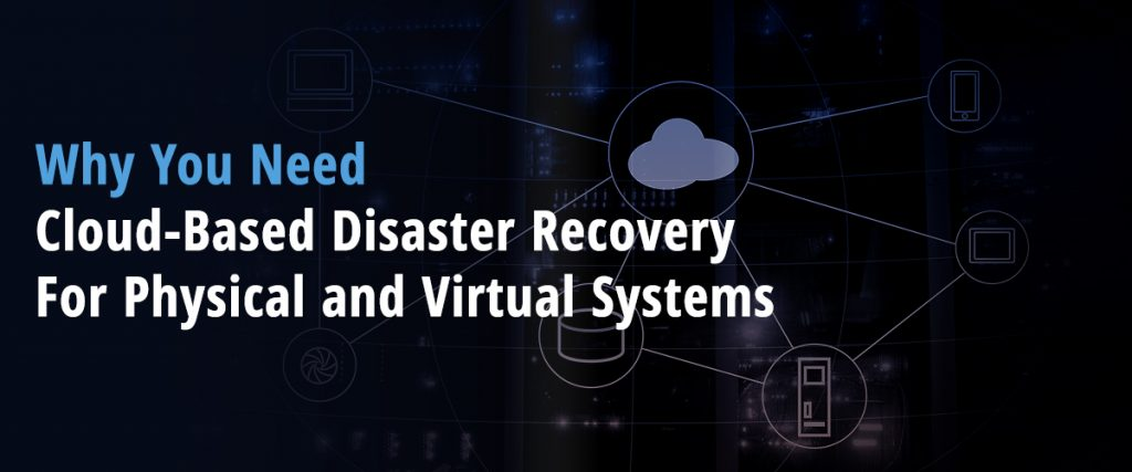 Why You Need Cloud Based Disaster Recovery For Physical and Virtual Systems 1024x427 - Why You Need Cloud-Based Disaster Recovery For Physical and Virtual Systems
